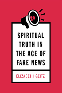 Spiritual Truth in the Age of Fake News by Elizabeth Geitz